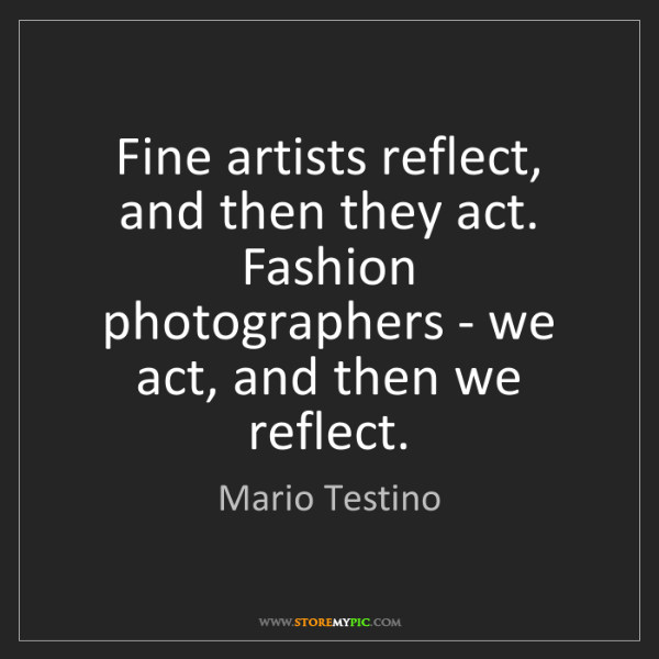 Mario Testino: Fine artists reflect, and then they act. Fashion photographers...