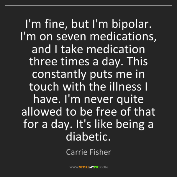 Carrie Fisher: I'm fine, but I'm bipolar. I'm on seven medications,...