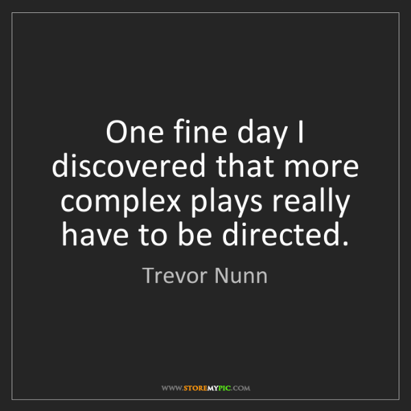 Trevor Nunn: One fine day I discovered that more complex plays really...