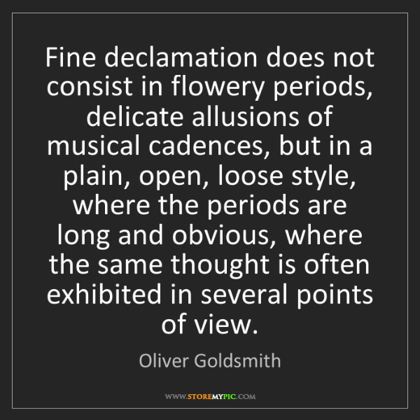 Oliver Goldsmith: Fine declamation does not consist in flowery periods,...