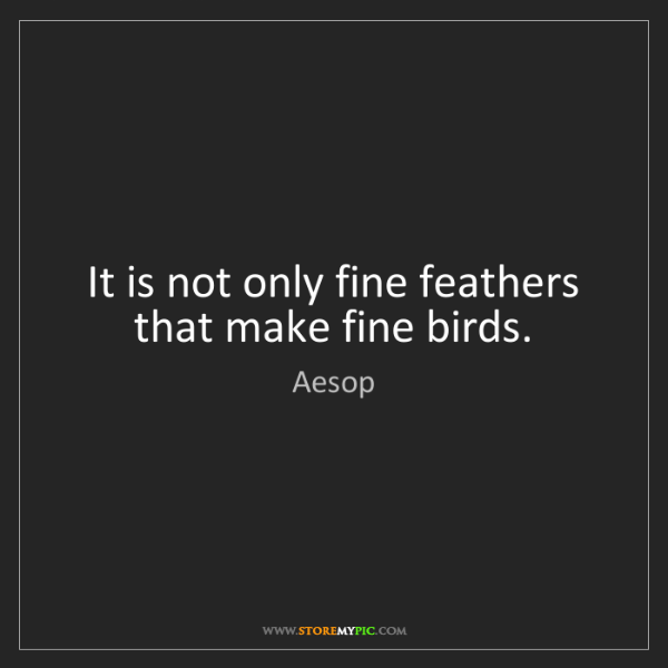 Aesop: It is not only fine feathers that make fine birds.