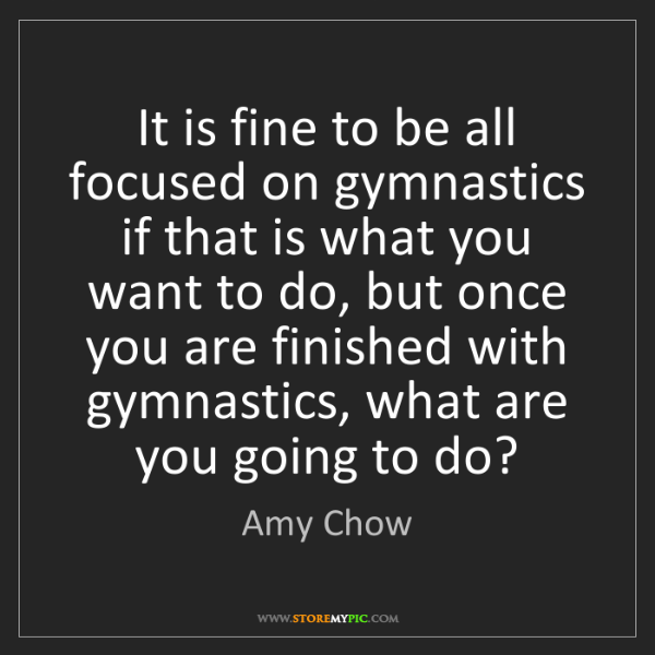 Amy Chow: It is fine to be all focused on gymnastics if that is...