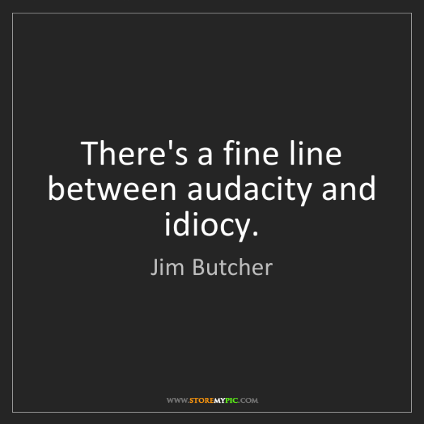 Jim Butcher: There's a fine line between audacity and idiocy.