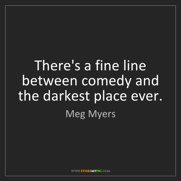 Meg Myers: There's a fine line between comedy and the darkest place...