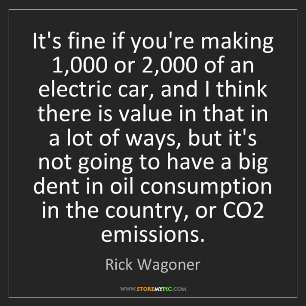 Rick Wagoner: It's fine if you're making 1,000 or 2,000 of an electric...