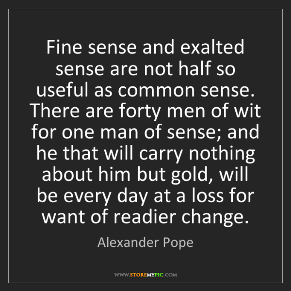 Alexander Pope: Fine sense and exalted sense are not half so useful as...