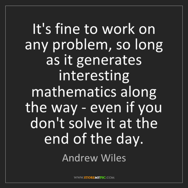 Andrew Wiles: It's fine to work on any problem, so long as it generates...