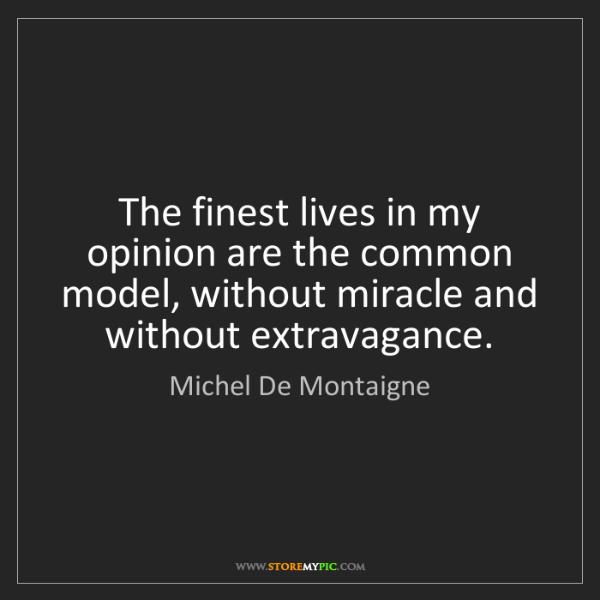 Michel De Montaigne: The finest lives in my opinion are the common model,...