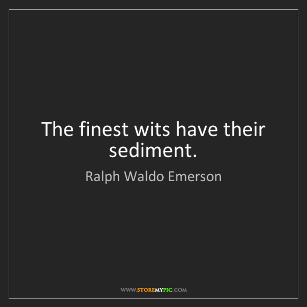 Ralph Waldo Emerson: The finest wits have their sediment.