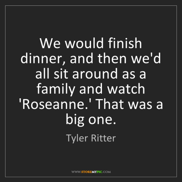 Tyler Ritter: We would finish dinner, and then we'd all sit around...