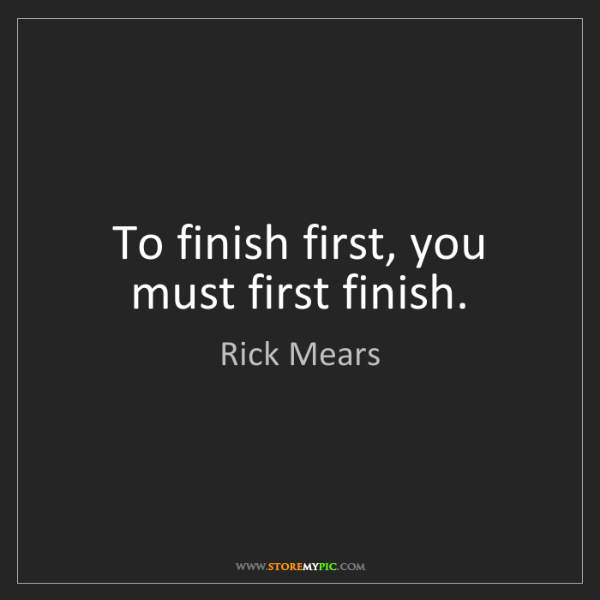 Rick Mears: To finish first, you must first finish.