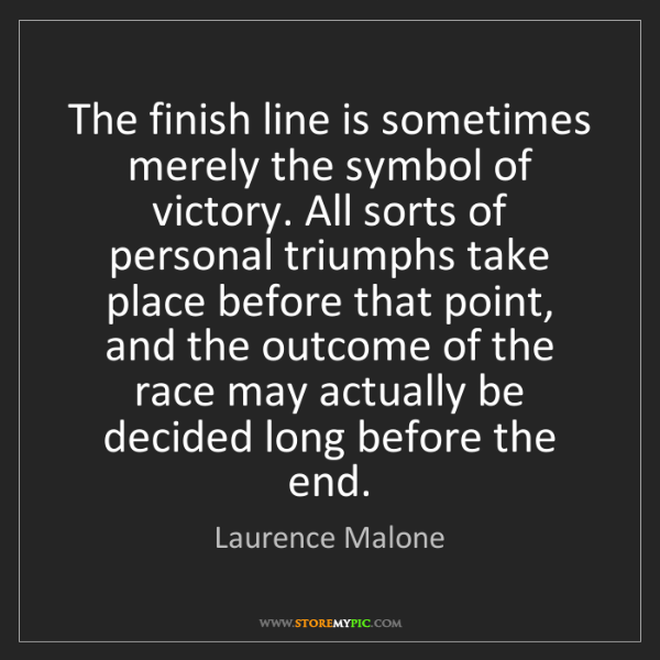 Laurence Malone: The finish line is sometimes merely the symbol of victory....