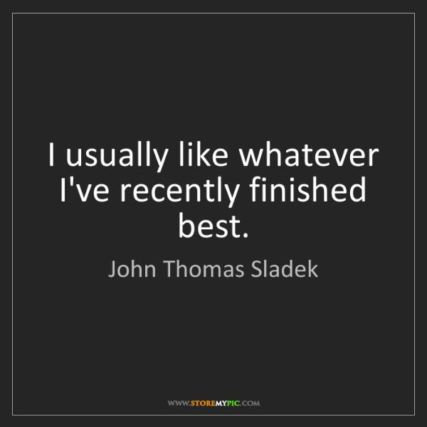 John Thomas Sladek: I usually like whatever I've recently finished best.
