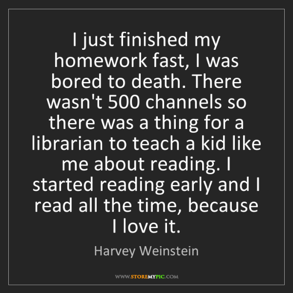 Harvey Weinstein: I just finished my homework fast, I was bored to death....