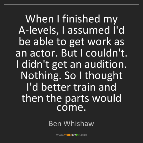 Ben Whishaw: When I finished my A-levels, I assumed I'd be able to...