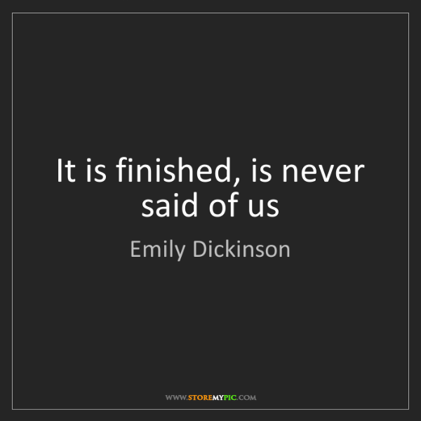Emily Dickinson: It is finished, is never said of us