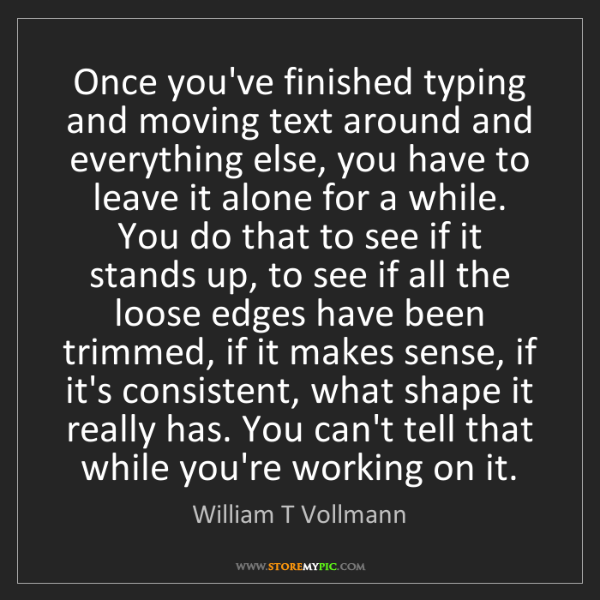William T Vollmann: Once you've finished typing and moving text around and...