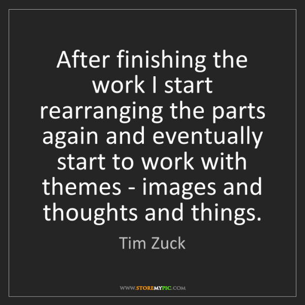 Tim Zuck: After finishing the work I start rearranging the parts...