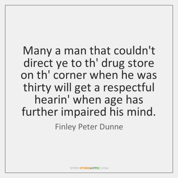 Many a man that couldn't direct ye to th' drug store on ...