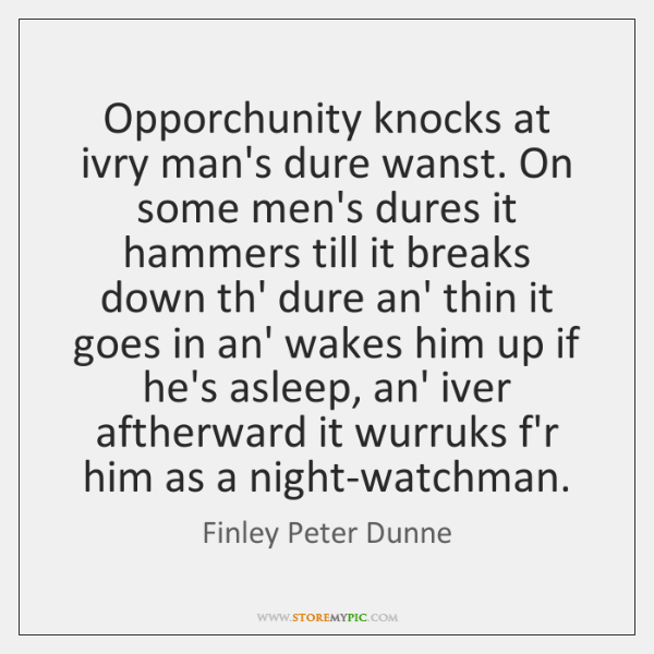 Opporchunity knocks at ivry man's dure wanst. On some men's dures it ...