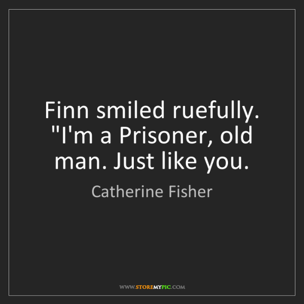 "Catherine Fisher: Finn smiled ruefully. ""I'm a Prisoner, old man. Just..."