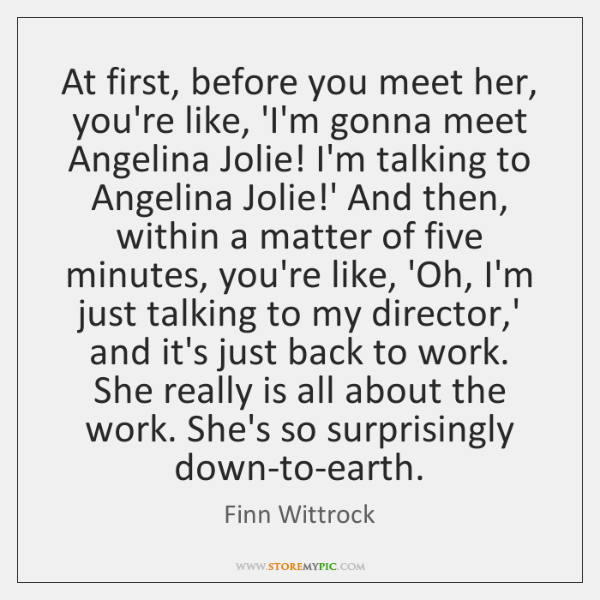 At first, before you meet her, you're like, 'I'm gonna meet Angelina ...