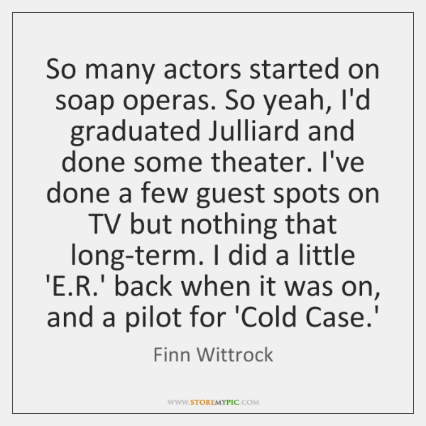 So many actors started on soap operas. So yeah, I'd graduated Julliard ...