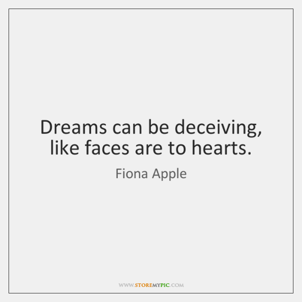 Dreams can be deceiving, like faces are to hearts.