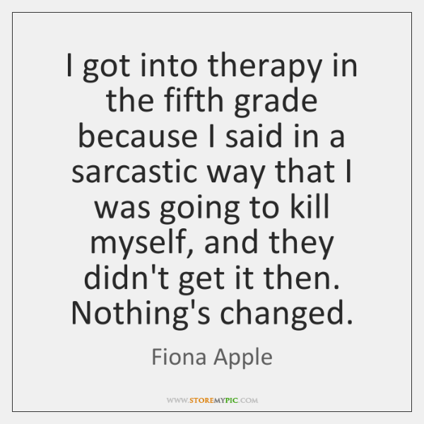 I got into therapy in the fifth grade because I said in ...