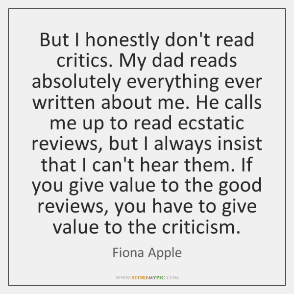 But I honestly don't read critics. My dad reads absolutely everything ever ...