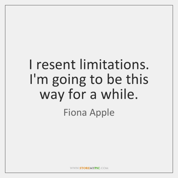 I resent limitations. I'm going to be this way for a while.