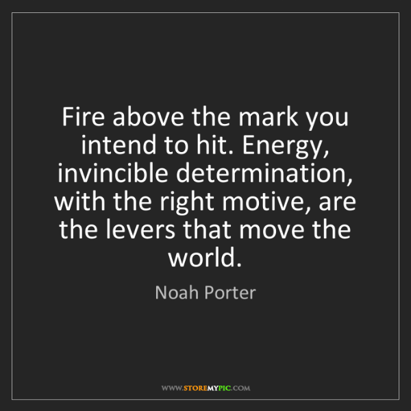 Noah Porter: Fire above the mark you intend to hit. Energy, invincible...