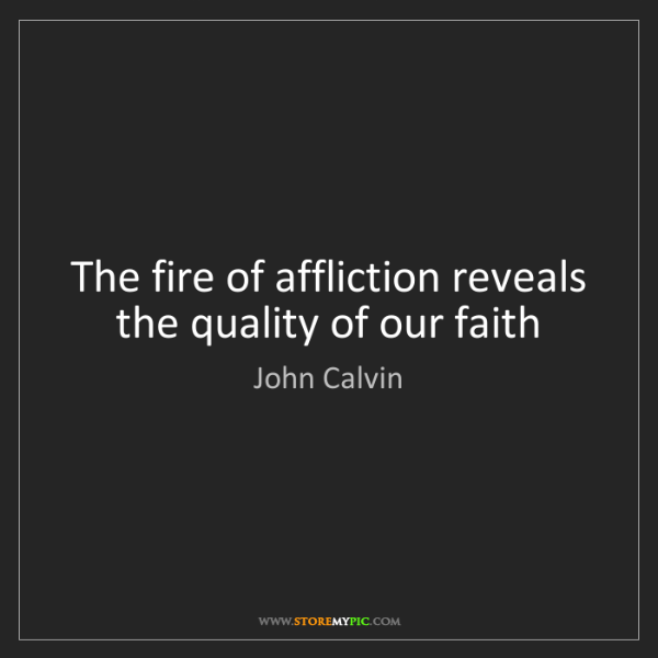 John Calvin: The fire of affliction reveals the quality of our faith