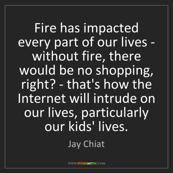 Jay Chiat: Fire has impacted every part of our lives - without fire,...