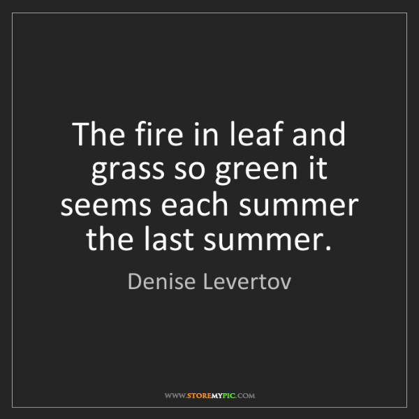 Denise Levertov: The fire in leaf and grass so green it seems each summer...