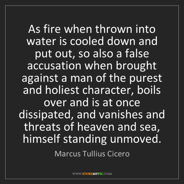 Marcus Tullius Cicero: As fire when thrown into water is cooled down and put...
