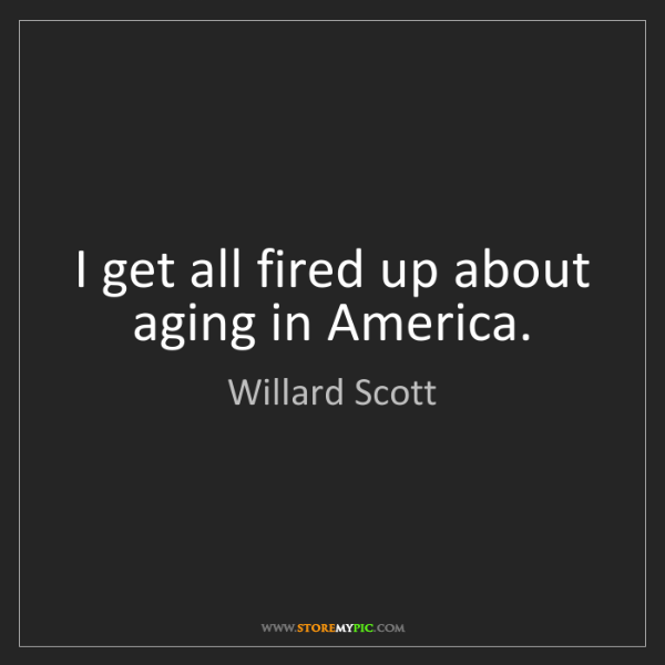 Willard Scott: I get all fired up about aging in America.