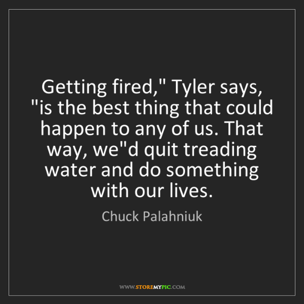 "Chuck Palahniuk: Getting fired,"" Tyler says, ""is the best thing that could..."