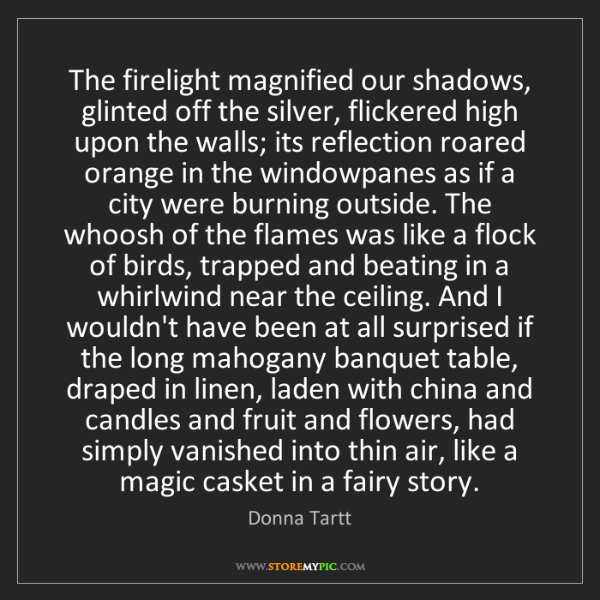 Donna Tartt: The firelight magnified our shadows, glinted off the...