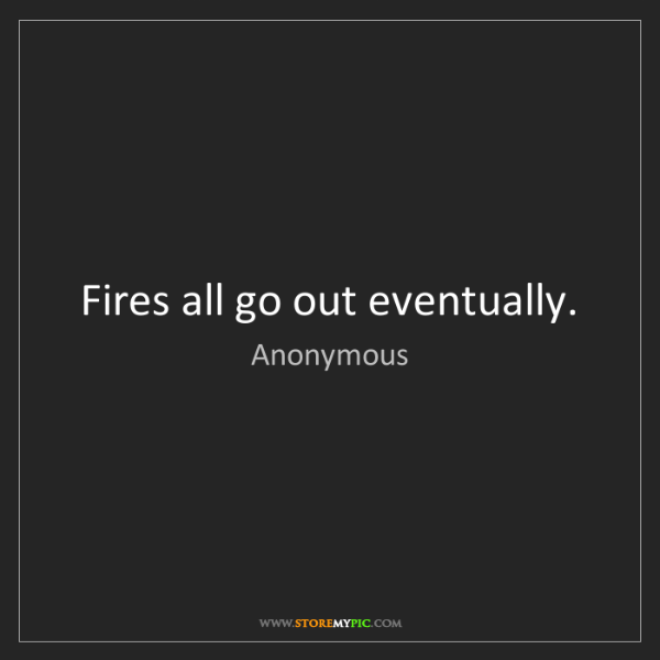 Anonymous: Fires all go out eventually.