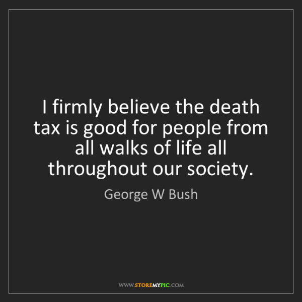George W Bush: I firmly believe the death tax is good for people from...