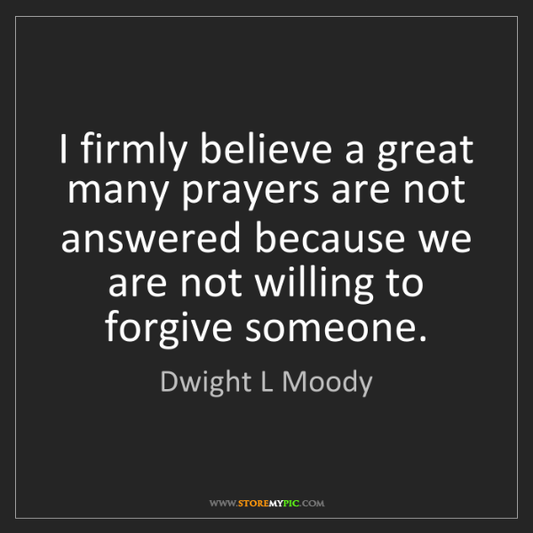 Dwight L Moody: I firmly believe a great many prayers are not answered...