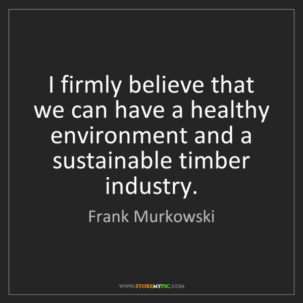 Frank Murkowski: I firmly believe that we can have a healthy environment...