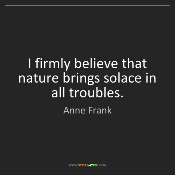 Anne Frank: I firmly believe that nature brings solace in all troubles.