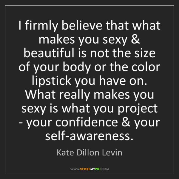 Kate Dillon Levin: I firmly believe that what makes you sexy & beautiful...