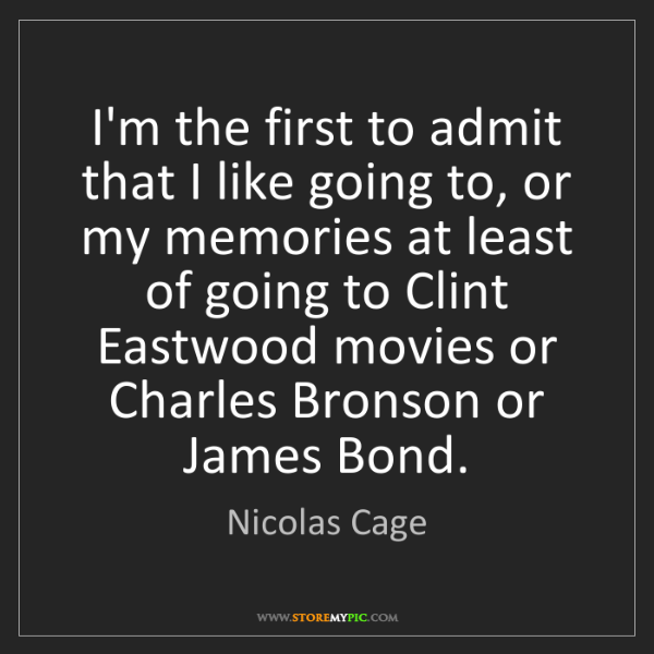 Nicolas Cage: I'm the first to admit that I like going to, or my memories...