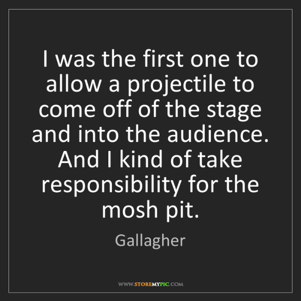 Gallagher: I was the first one to allow a projectile to come off...