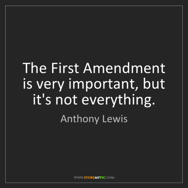 Anthony Lewis: The First Amendment is very important, but it's not everything.