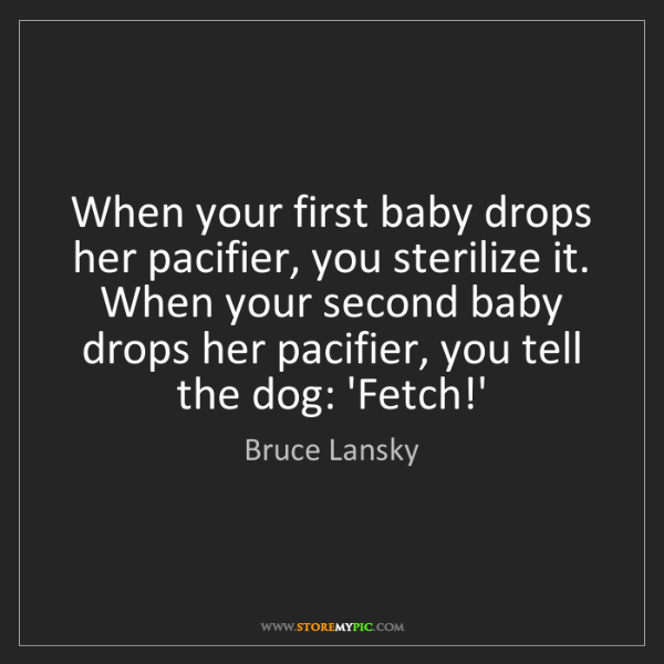 Bruce Lansky: When your first baby drops her pacifier, you sterilize...