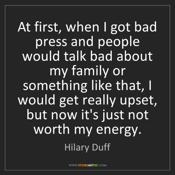 Hilary Duff: At first, when I got bad press and people would talk...